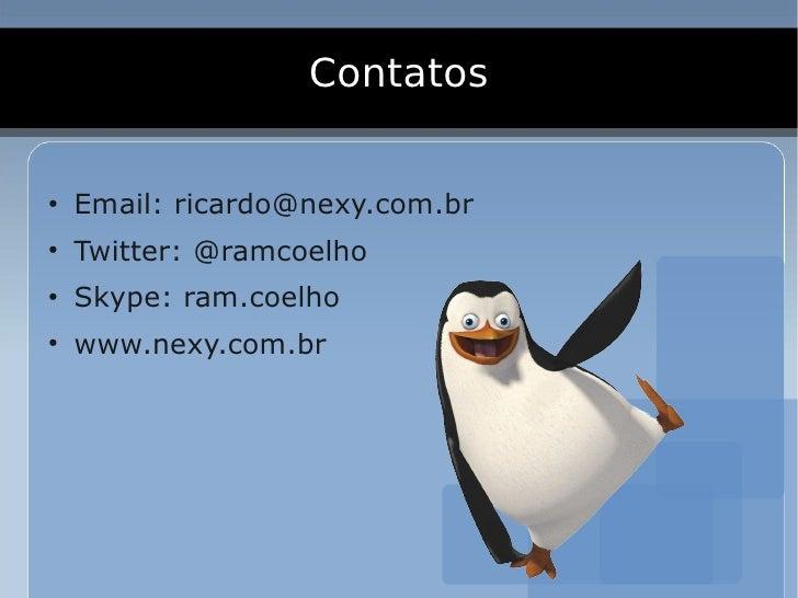Contatos  ●     Email: ricardo@nexy.com.br ●     Twitter: @ramcoelho ●     Skype: ram.coelho ●     www.nexy.com.br