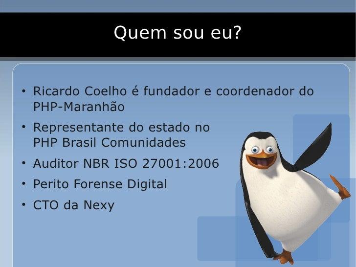 Quem sou eu?  ●     Ricardo Coelho é fundador e coordenador do     PHP-Maranhão ●     Representante do estado no     PHP B...