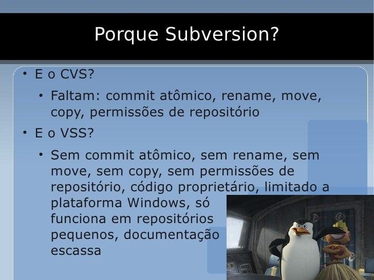 Porque Subversion? ●     E o CVS?     ●         Faltam: commit atômico, rename, move,         copy, permissões de repositó...