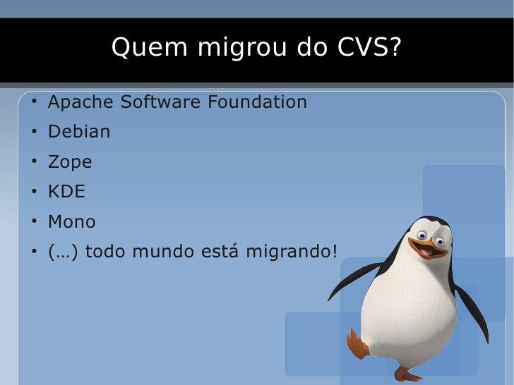 Quem migrou do CVS? ●     Apache Software Foundation ●     Debian ●     Zope ●     KDE ●     Mono ●     (…) todo mundo est...