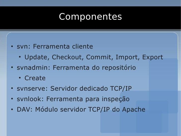 Componentes  ●     svn: Ferramenta cliente     ●         Update, Checkout, Commit, Import, Export ●     svnadmin: Ferramen...