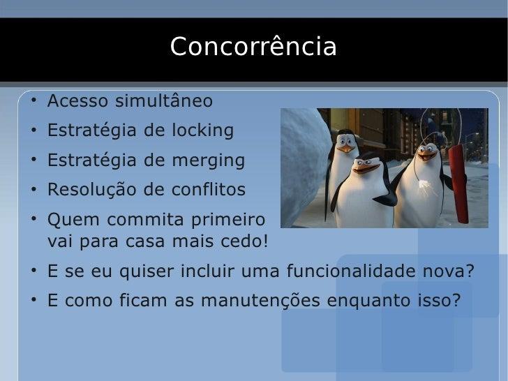 Concorrência ●     Acesso simultâneo ●     Estratégia de locking ●     Estratégia de merging ●     Resolução de conflitos ...