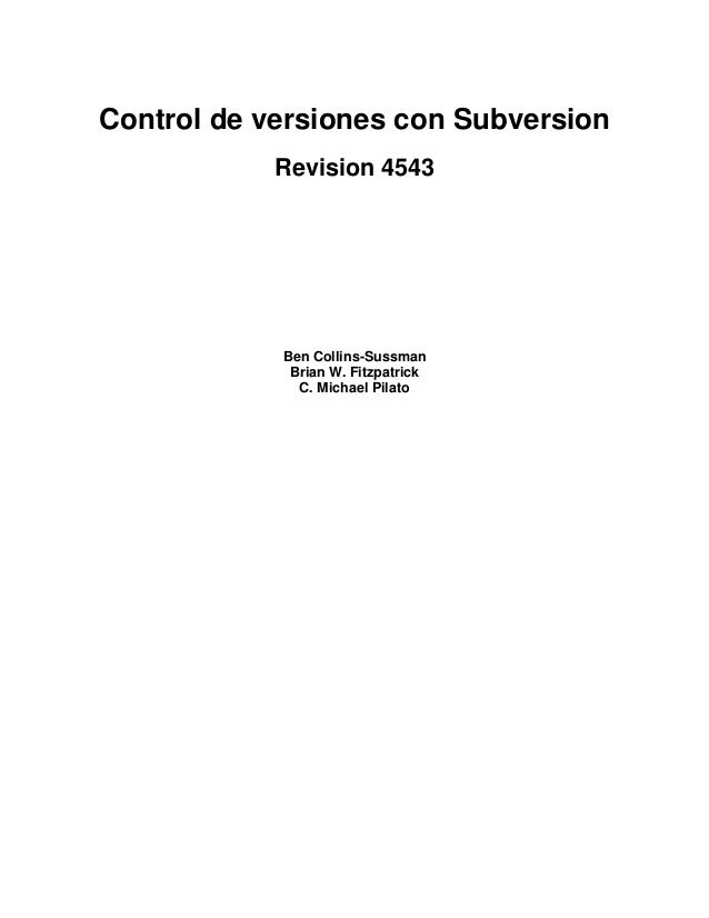 Control de versiones con Subversion Revision 4543  Ben Collins-Sussman Brian W. Fitzpatrick C. Michael Pilato