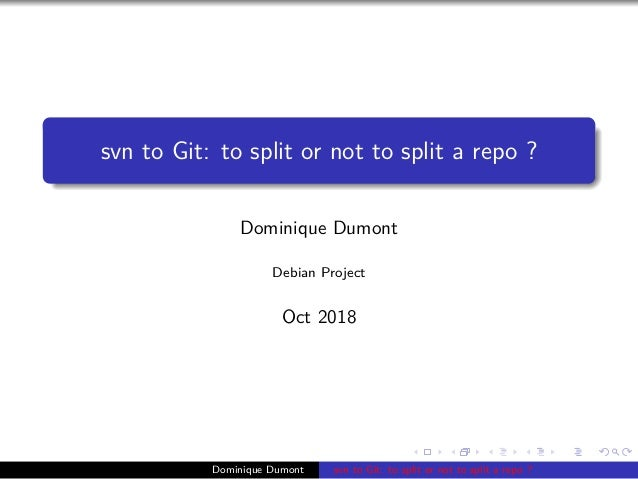 svn to Git: to split or not to split a repo ? Dominique Dumont Debian Project Oct 2018 Dominique Dumont svn to Git: to spl...