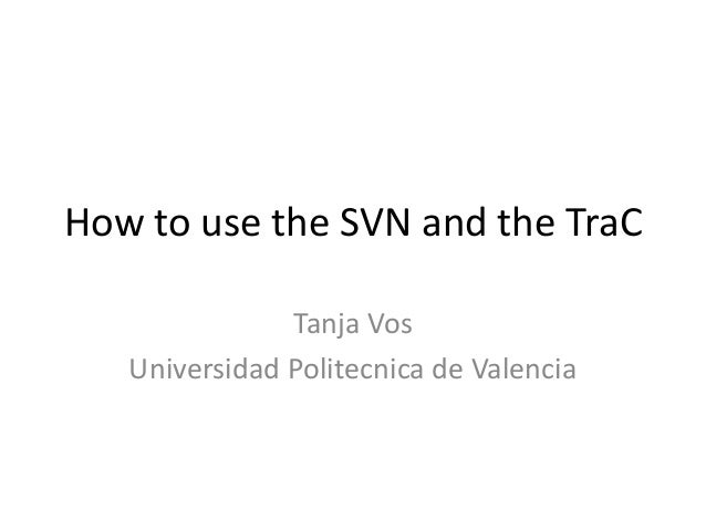 How to use the SVN and the TraC Tanja Vos Universidad Politecnica de Valencia