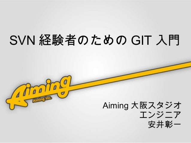 SVN 経験者のための GIT 入門         Aiming 大阪スタジオ                 エンジニア                  安井彰一