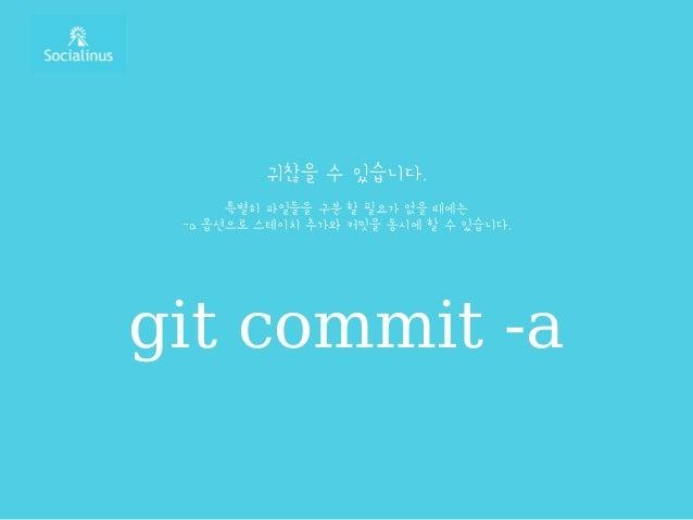 귀찮을 수 있습니다. 특별히 파일들을 구분 할 필요가 없을 때에는 -a 옵션으로 스테이치 추가와 커밋을 동시에 할 수 있습니다. git commit -a