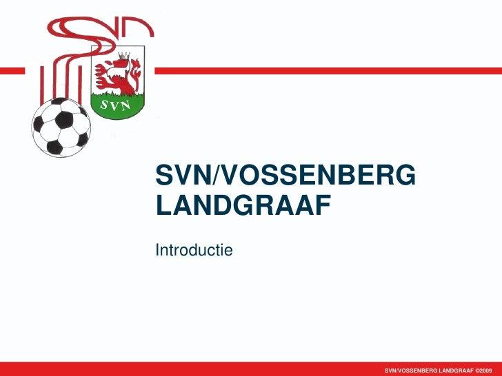 SVN/VOSSENBERG LANDGRAAF Introductie                   SVN/VOSSENBERG LANDGRAAF ©2009