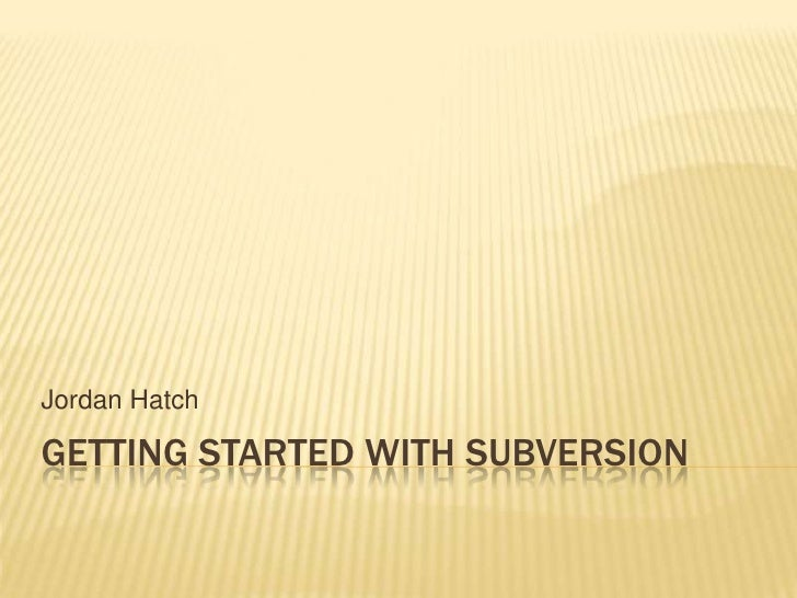 Getting started with Subversion<br />Jordan Hatch<br />