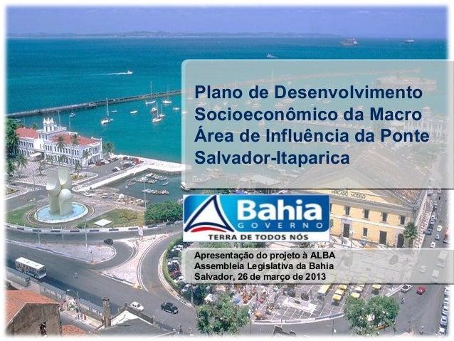 Plano de DesenvolvimentoSocioeconômico da MacroÁrea de Influência da PonteSalvador-ItaparicaApresentação do projeto à ALBA...