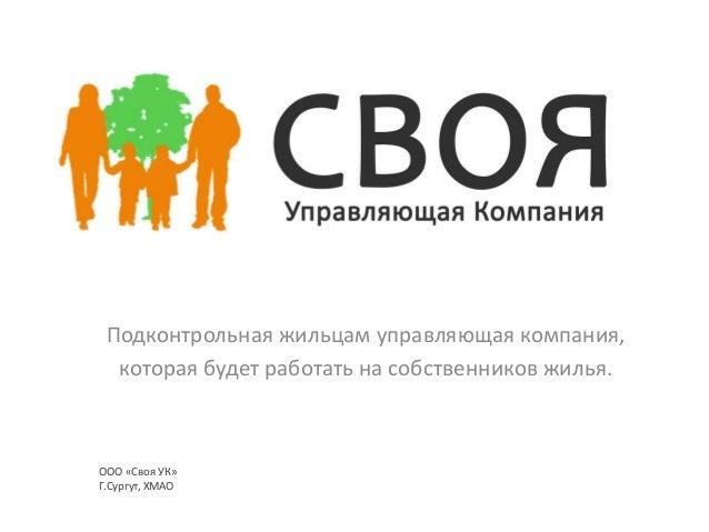 Подконтрольная жильцам управляющая компания, которая будет работать на собственников жилья.  ООО «Своя УК» Г.Сургут, ХМАО