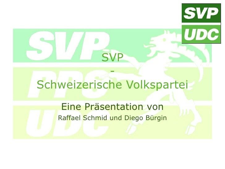 SVP             - Schweizerische Volkspartei     Eine Präsentation von    Raffael Schmid und Diego Bürgin