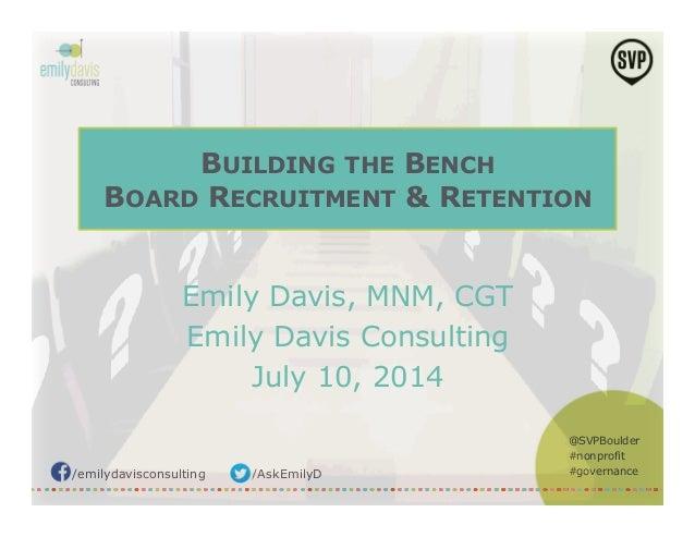 /emilydavisconsulting /AskEmilyD @SVPBoulder #nonprofit #governance BUILDING THE BENCH BOARD RECRUITMENT & RETENTION Emily...