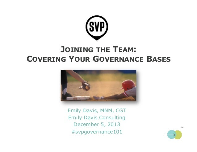 JOINING THE TEAM: COVERING YOUR GOVERNANCE BASES  Emily Davis, MNM, CGT Emily Davis Consulting December 5, 2013 #svpgovern...