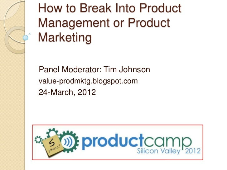 How to Break Into ProductManagement or ProductMarketingPanel Moderator: Tim Johnsonvalue-prodmktg.blogspot.com24-March, 2012