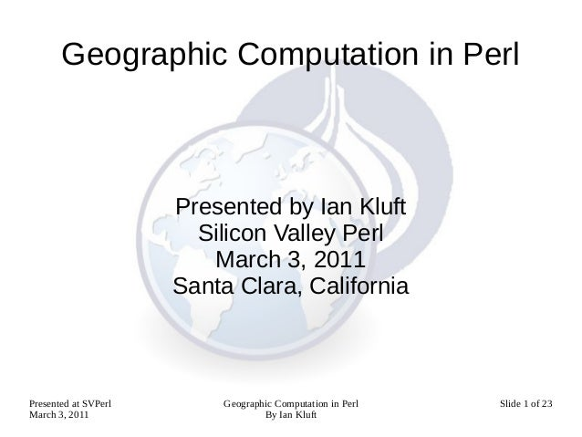 Geographic Computation in Perl                      Presented by Ian Kluft                        Silicon Valley Perl     ...