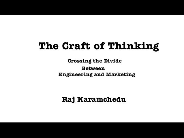 The Craft of Thinking      Crossing the Divide           Between   Engineering and Marketing    Raj Karamchedu