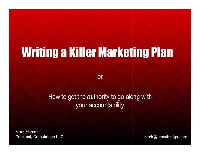 Writing a Killer Marketing Plan                                   - or -                 How to get the authority to go al...