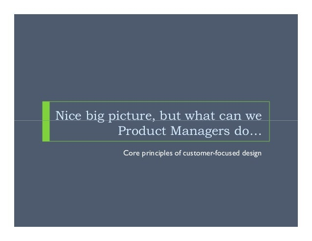 Nice big picture, but what can we           Product Managers do…          Core principles of customer-focused design