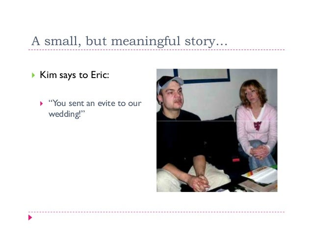 """A small, but meaningful story… Kim says to Eric:   """"You sent an evite to our   wedding!"""""""