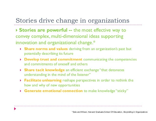 Stories drive change in organizations  Stories are powerful -- the most effective way toconvey complex, multi-dimensional ...