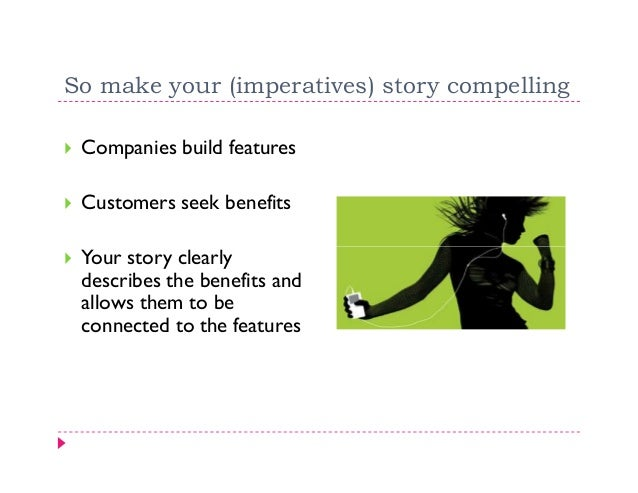 So make your (imperatives) story compelling Companies build features Customers seek benefits Your story clearly describes ...