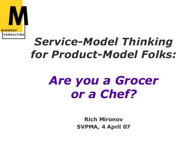 Service-Model Thinkingfor Product-Model Folks:  Are you a Grocer     or a Chef?         Rich Mironov       SVPMA, 4 April 07