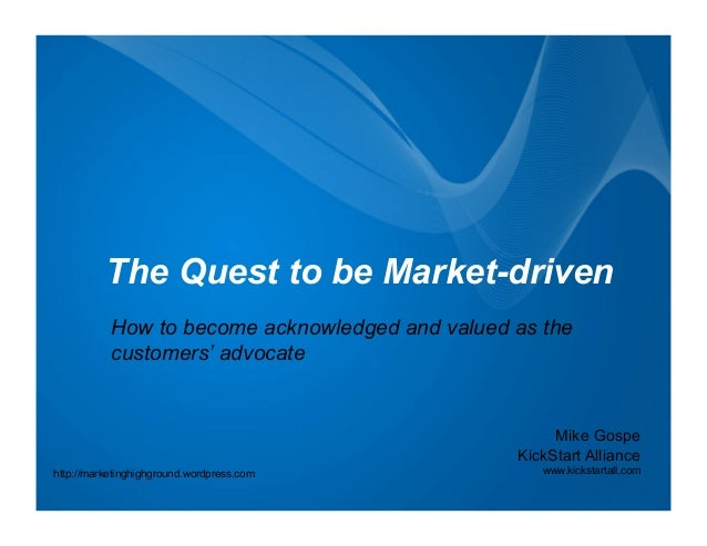 The Quest to be Market-driven           How to become acknowledged and valued as the           customers' advocate        ...
