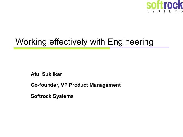 Working effectively with Engineering   Atul Suklikar   Co-founder, VP Product Management   Softrock Systems