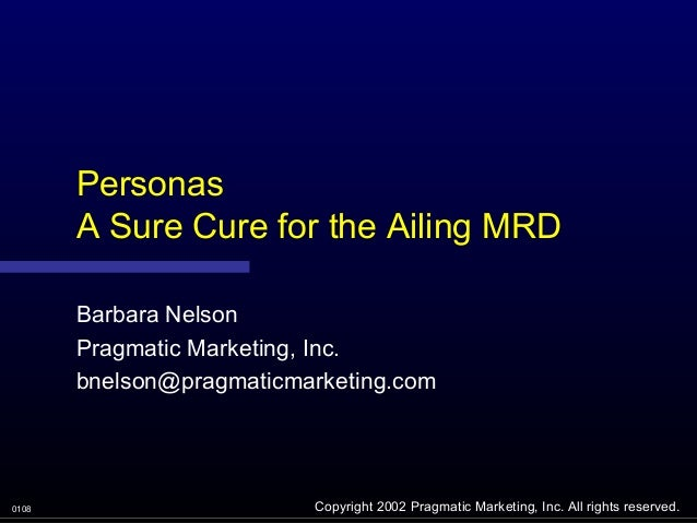 Personas       A Sure Cure for the Ailing MRD       Barbara Nelson       Pragmatic Marketing, Inc.       bnelson@pragmatic...