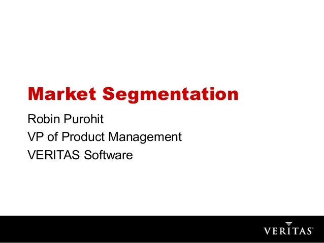 Market SegmentationRobin PurohitVP of Product ManagementVERITAS Software