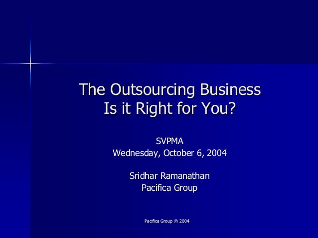 The Outsourcing Business   Is it Right for You?             SVPMA    Wednesday, October 6, 2004       Sridhar Ramanathan  ...