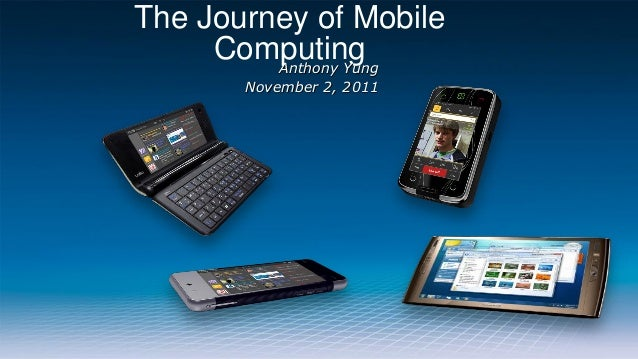 The Journey of Mobile     Computing         Anthony Yung       November 2, 2011