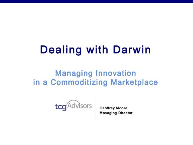 Dealing with Darwin      Managing Innovationin a Commoditizing Marketplace               Geoffrey Moore               Mana...