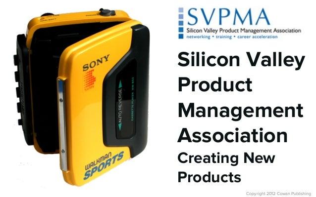 Copyright 2012 Cowan PublishingSilicon ValleyProductManagementAssociationCreating NewProducts