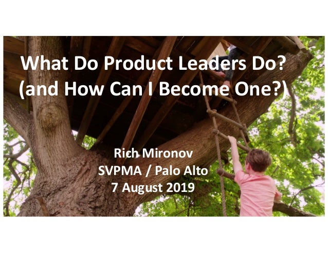 What Do Product Leaders Do? (and How Can I Become One?) Rich Mironov SVPMA / Palo Alto 7 August 2019