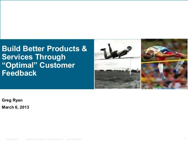"Build Better Products &Services Through""Optimal"" CustomerFeedbackGreg RyanMarch 6, 2013 Presentation_ID   © 2006 Cisco Sys..."