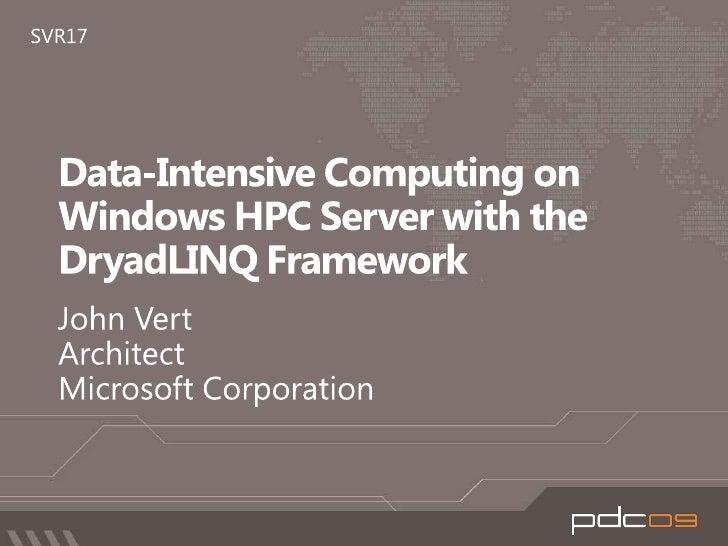 Data-Intensive Computing on Windows HPC Server with the DryadLINQ Framework<br />John Vert<br />Architect<br />Microsoft C...