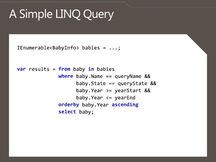 A Simple LINQ Query<br />IEnumerable<BabyInfo> babies = ...; <br />varresults = from baby in babies<br />where baby.Name =...