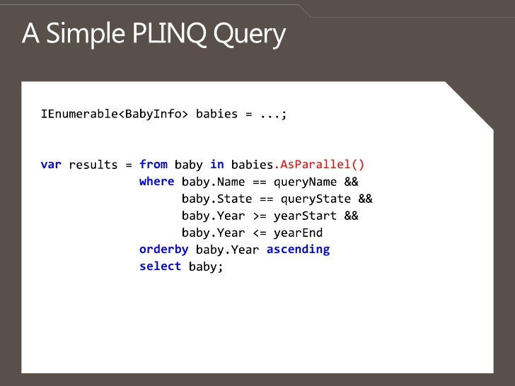 A Simple PLINQ Query<br />IEnumerable<BabyInfo> babies = ...; <br />varresults = from baby in babies.AsParallel()<br />whe...