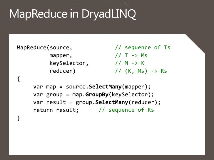 MapReduce in DryadLINQ<br />MapReduce(source,             // sequence of Ts<br />          mapper,             // T -> Ms<...