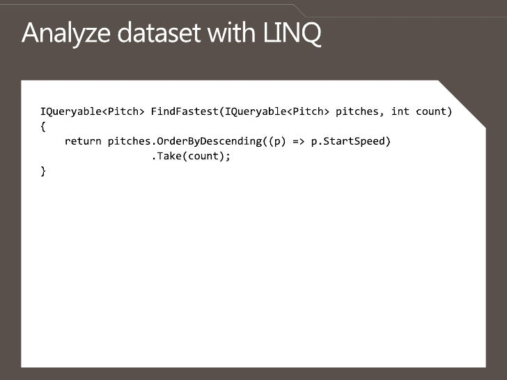 Analyze dataset with LINQ<br />IQueryable<Pitch> FindFastest(IQueryable<Pitch> pitches, intcount)<br />{<br />    return p...