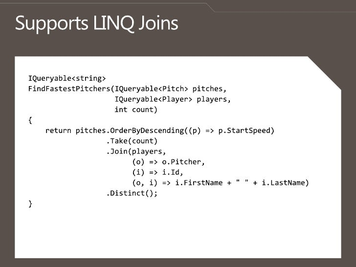 Supports LINQ Joins<br />IQueryable<string> <br />FindFastestPitchers(IQueryable<Pitch> pitches,<br />IQueryable<Player> p...