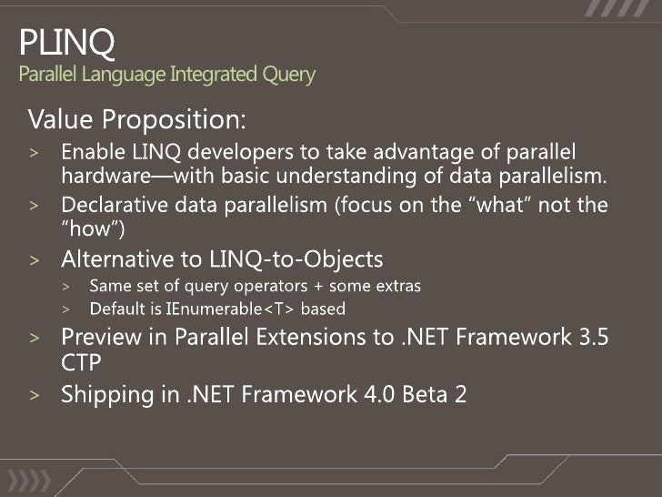 PLINQ Parallel Language Integrated Query<br />Value Proposition:<br />Enable LINQ developers to take advantage of parallel...