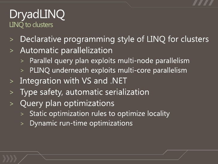 DryadLINQLINQ to clusters<br />Declarative programming style of LINQ for clusters<br />Automatic parallelization<br />Para...