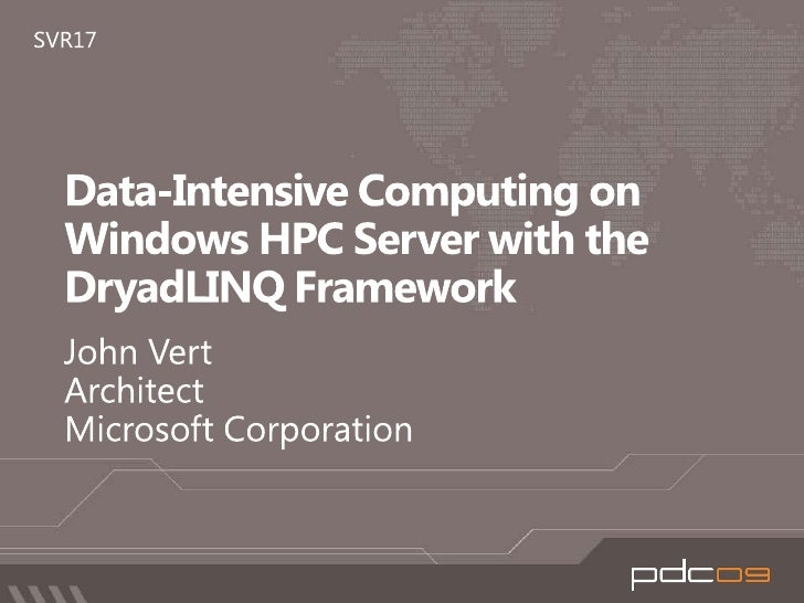 Data-Intensive Computing on Windows HPC Server with the DryadLINQ Framework<br />John Vert<br />Architect<br />Microsoft C...