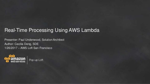 Real-Time Processing Using AWS Lambda Presenter: Paul Underwood, Solution Architect Author: Cecilia Deng, SDE 1/26/2017 – ...