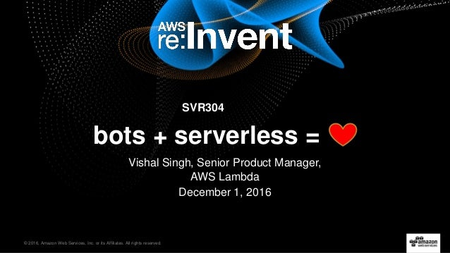 © 2016, Amazon Web Services, Inc. or its Affiliates. All rights reserved. SVR304 bots + serverless = Vishal Singh, Senior ...