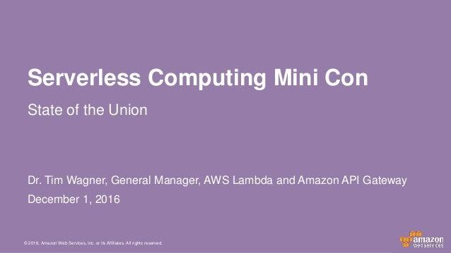 © 2016, Amazon Web Services, Inc. or its Affiliates. All rights reserved. Dr. Tim Wagner, General Manager, AWS Lambda and ...
