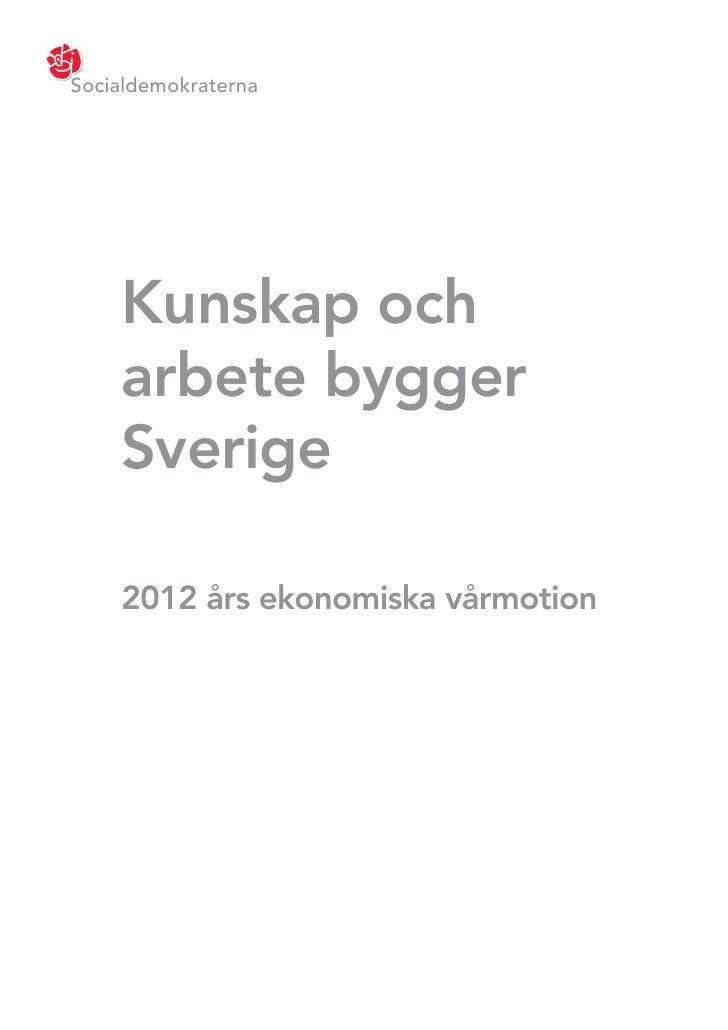 Socialdemokraterna    Kunskap och    arbete bygger    Sverige    2012 års ekonomiska vårmotion